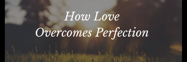 How Love Overcomes Perfection Header